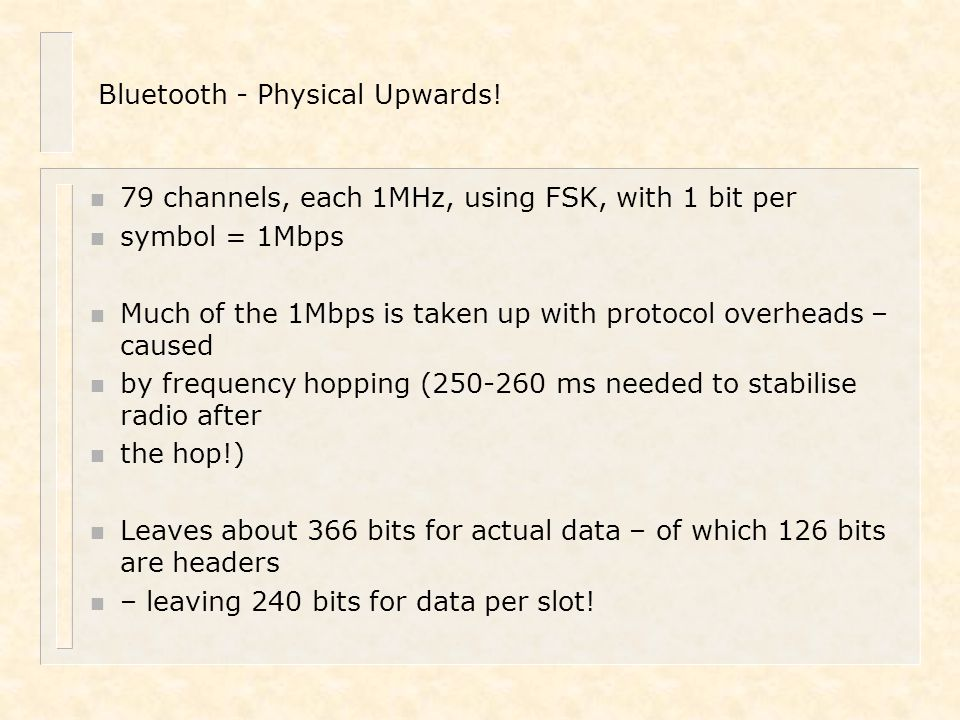Bluetooth - Physical Upwards! n 79 channels, each 1MHz, using FSK, with 1 bit per n symbol = 1Mbps n Much of the 1Mbps is taken up with protocol overh