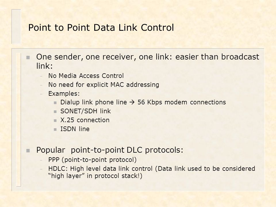 Point to Point Data Link Control n One sender, one receiver, one link: easier than broadcast link: – No Media Access Control – No need for explicit MA