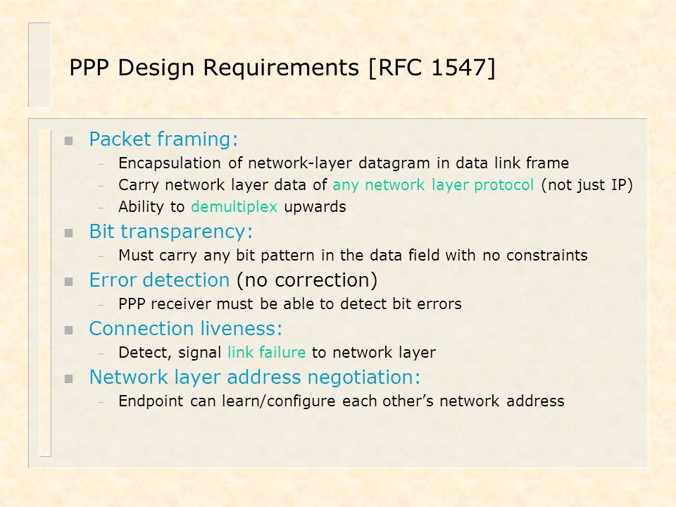 PPP Design Requirements [RFC 1547] n Packet framing: – Encapsulation of network-layer datagram in data link frame – Carry network layer data of any ne