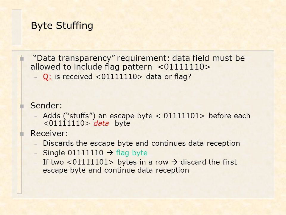 """Byte Stuffing n """"Data transparency"""" requirement: data field must be allowed to include flag pattern – Q: is received data or flag? n Sender: – Adds ("""""""