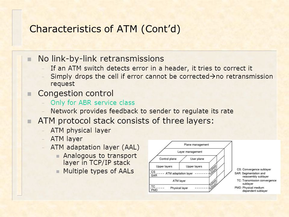 Characteristics of ATM (Cont'd) n No link-by-link retransmissions – If an ATM switch detects error in a header, it tries to correct it – Simply drops
