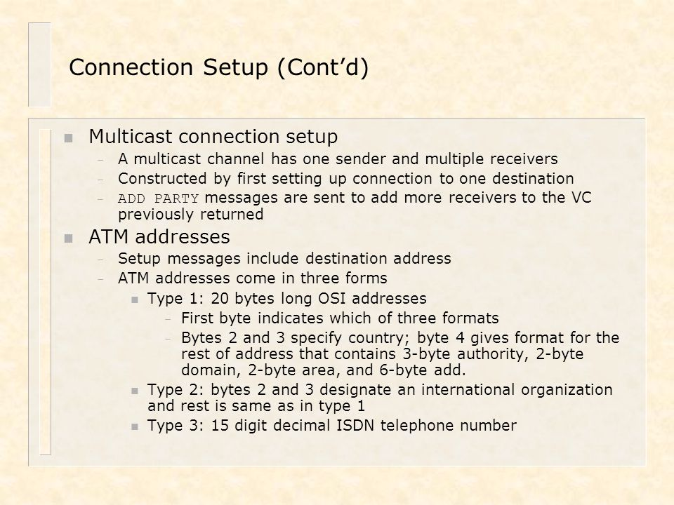 Connection Setup (Cont'd) n Multicast connection setup – A multicast channel has one sender and multiple receivers – Constructed by first setting up c