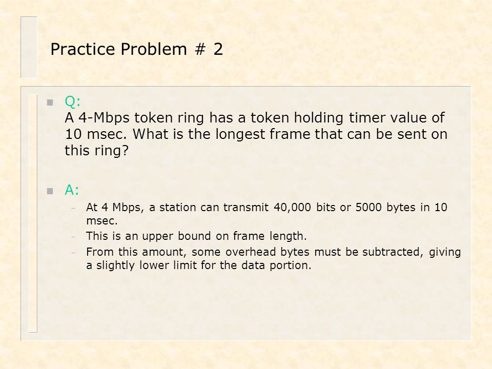 Practice Problem # 2 n Q: A 4-Mbps token ring has a token holding timer value of 10 msec. What is the longest frame that can be sent on this ring? n A