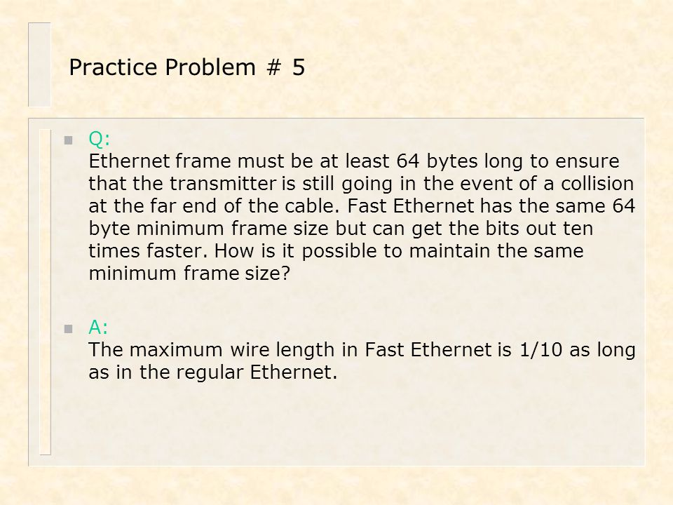 Practice Problem # 5 n Q: Ethernet frame must be at least 64 bytes long to ensure that the transmitter is still going in the event of a collision at t