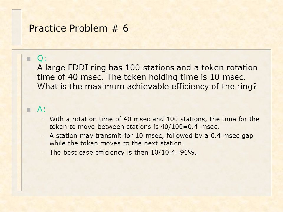 Practice Problem # 6 n Q: A large FDDI ring has 100 stations and a token rotation time of 40 msec. The token holding time is 10 msec. What is the maxi