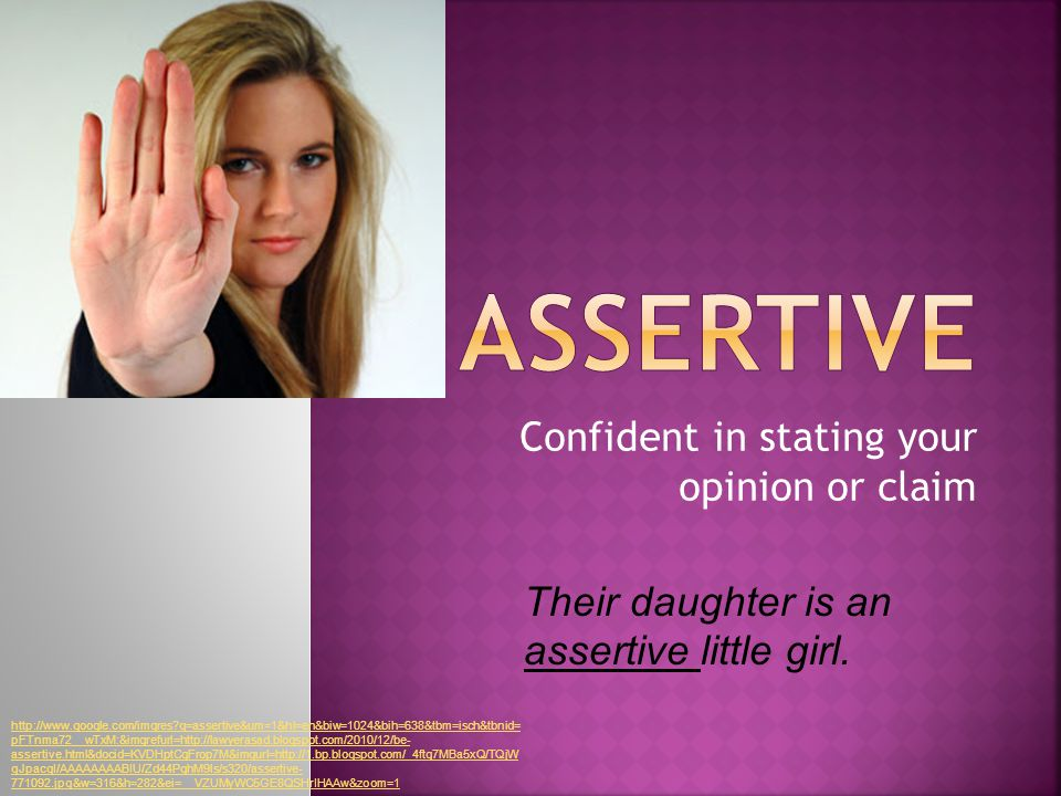 Confident in stating your opinion or claim Their daughter is an assertive little girl.