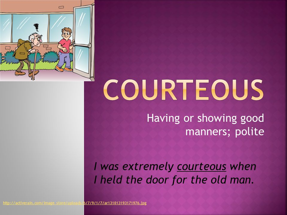 Having or showing good manners; polite I was extremely courteous when I held the door for the old man.