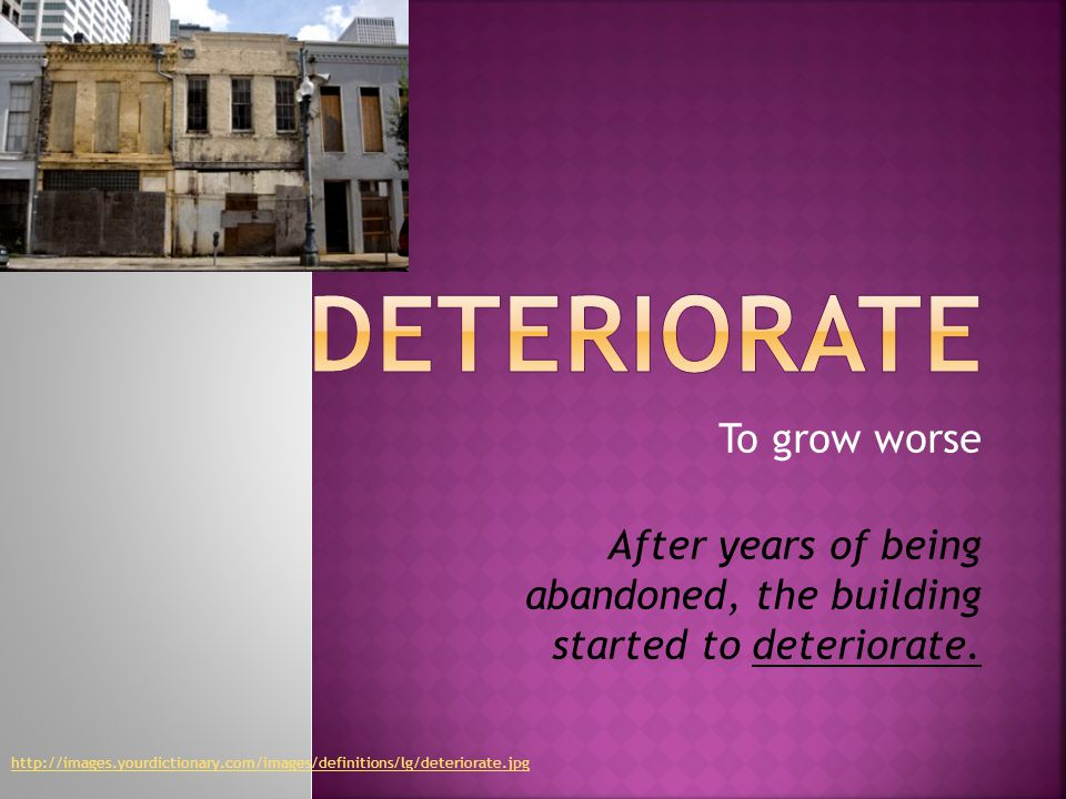 To grow worse After years of being abandoned, the building started to deteriorate.