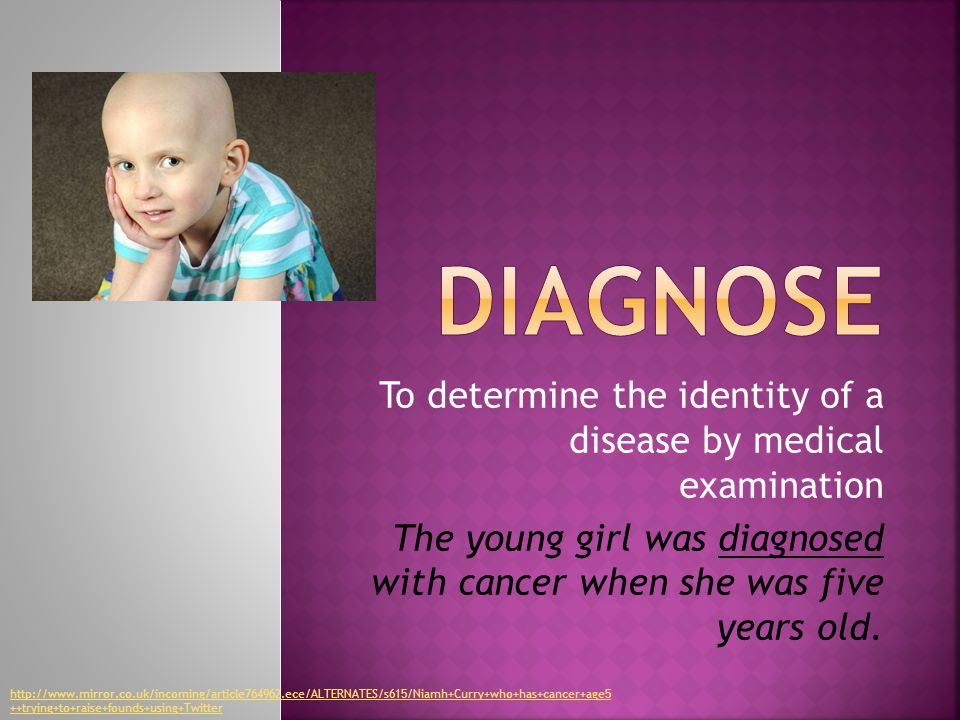 To determine the identity of a disease by medical examination The young girl was diagnosed with cancer when she was five years old.