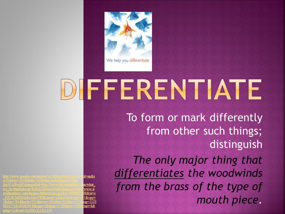 To form or mark differently from other such things; distinguish The only major thing that differentiates the woodwinds from the brass of the type of mouth piece.