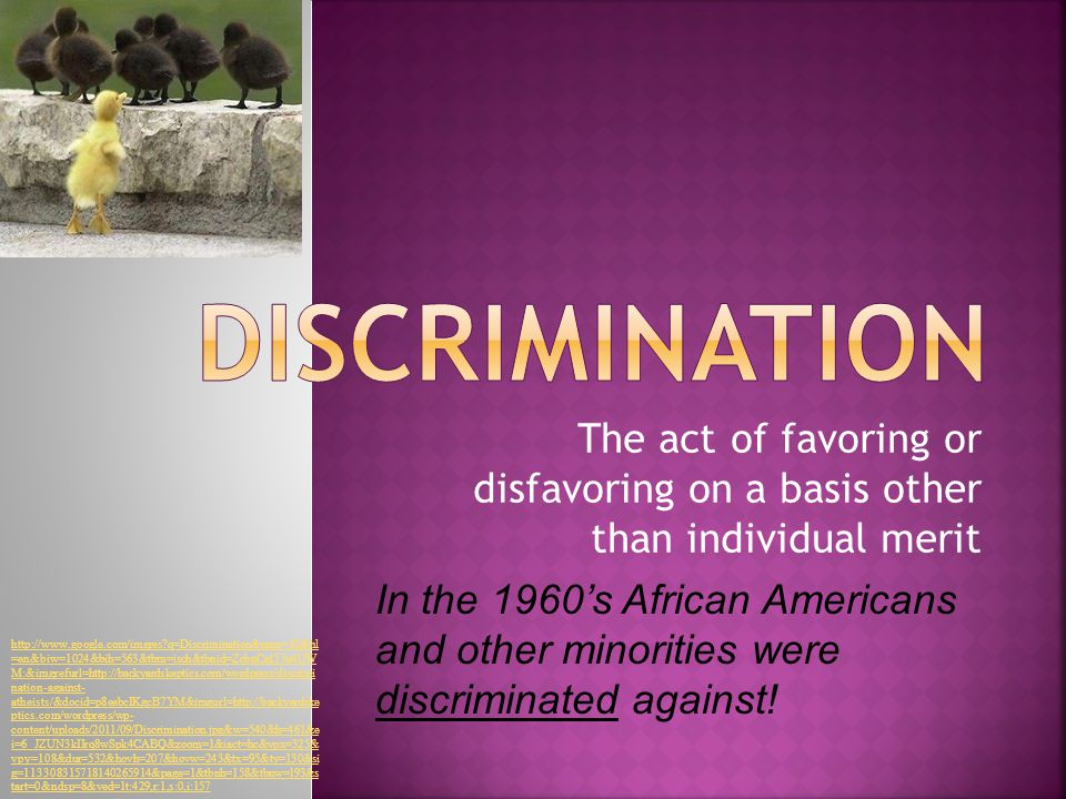 The act of favoring or disfavoring on a basis other than individual merit In the 1960's African Americans and other minorities were discriminated against.
