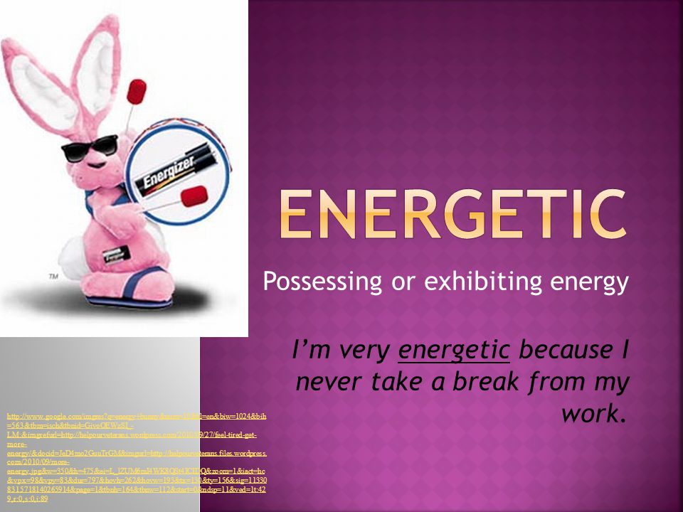 Possessing or exhibiting energy I'm very energetic because I never take a break from my work.