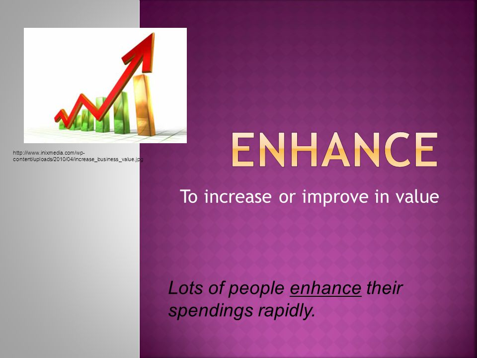 To increase or improve in value Lots of people enhance their spendings rapidly.