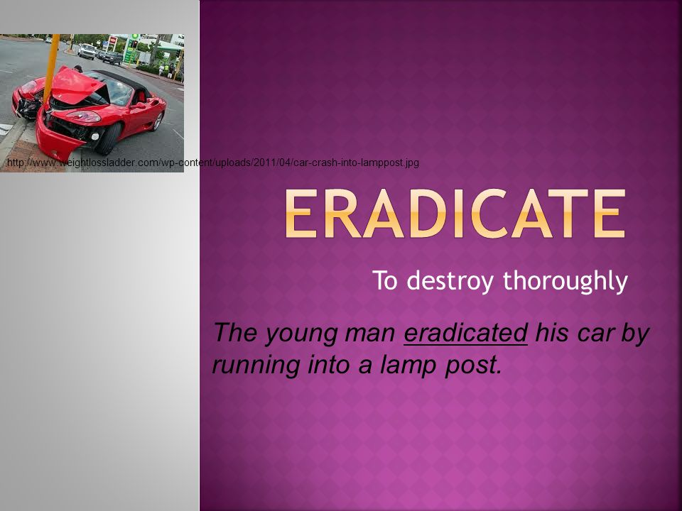 To destroy thoroughly The young man eradicated his car by running into a lamp post.
