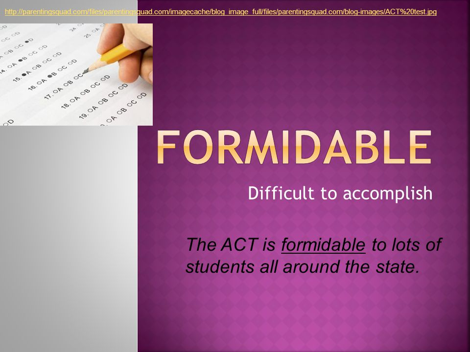 Difficult to accomplish The ACT is formidable to lots of students all around the state.