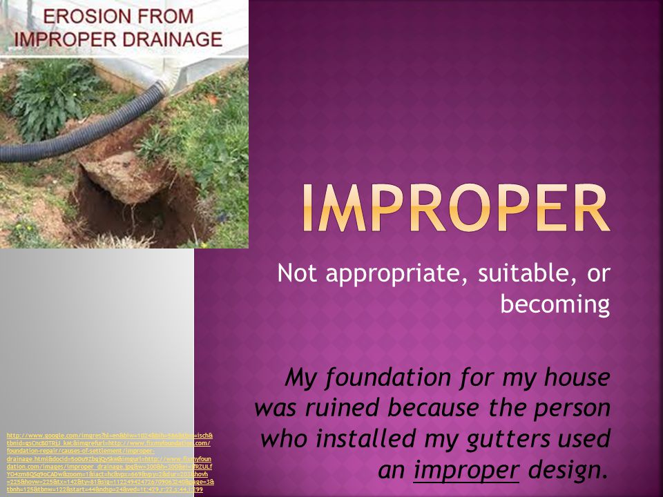 Not appropriate, suitable, or becoming My foundation for my house was ruined because the person who installed my gutters used an improper design.