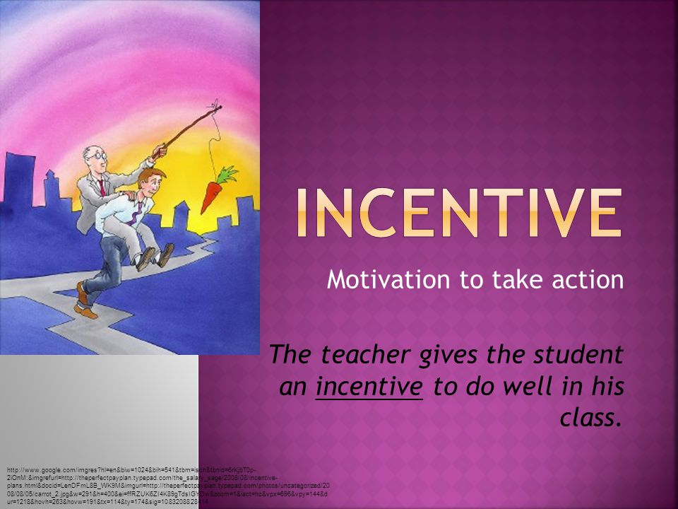 Motivation to take action The teacher gives the student an incentive to do well in his class.