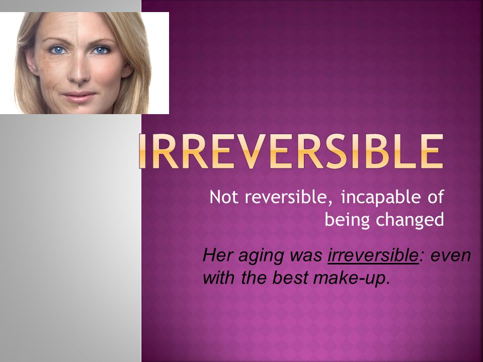 Not reversible, incapable of being changed Her aging was irreversible: even with the best make-up.