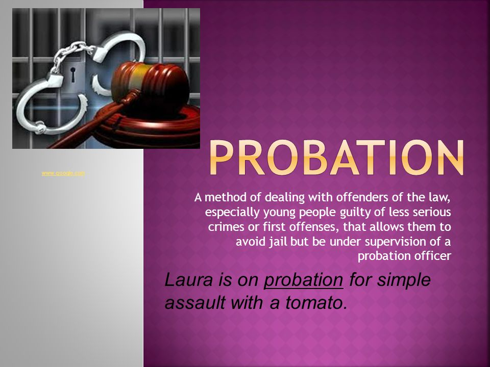 A method of dealing with offenders of the law, especially young people guilty of less serious crimes or first offenses, that allows them to avoid jail but be under supervision of a probation officer Laura is on probation for simple assault with a tomato.