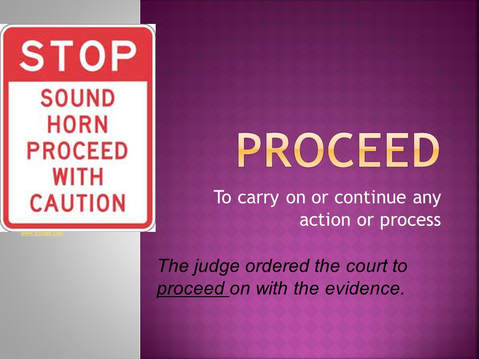 To carry on or continue any action or process The judge ordered the court to proceed on with the evidence.