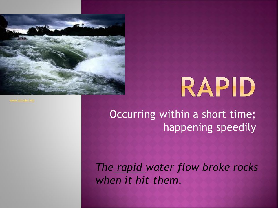 Occurring within a short time; happening speedily The rapid water flow broke rocks when it hit them.