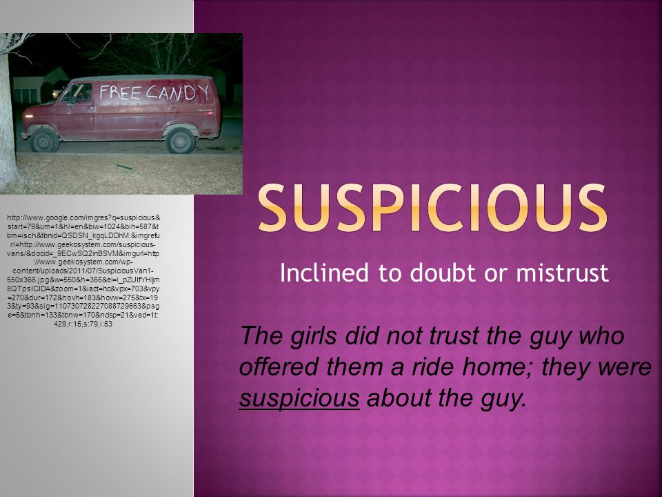 Inclined to doubt or mistrust The girls did not trust the guy who offered them a ride home; they were suspicious about the guy.