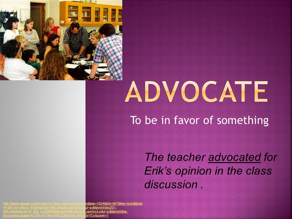 To be in favor of something The teacher advocated for Erik's opinion in the class discussion.