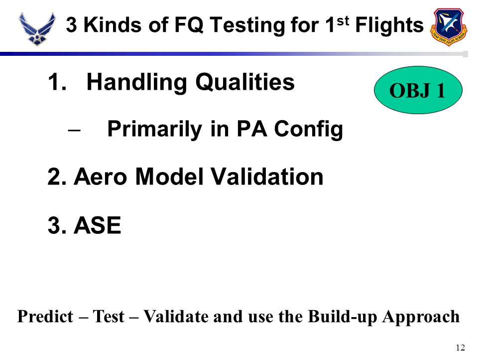 12 3 Kinds of FQ Testing for 1 st Flights 1.Handling Qualities –Primarily in PA Config 2. Aero Model Validation 3. ASE OBJ 1 Predict – Test – Validate
