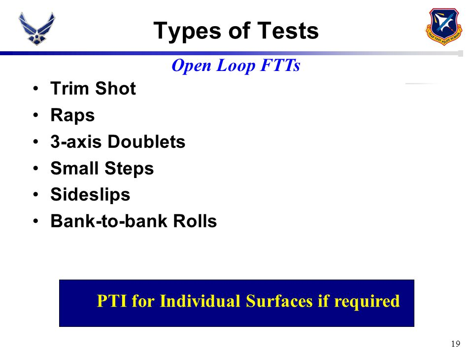 19 Types of Tests Trim Shot Raps 3-axis Doublets Small Steps Sideslips Bank-to-bank Rolls Open Loop FTTs PTI for Individual Surfaces if required