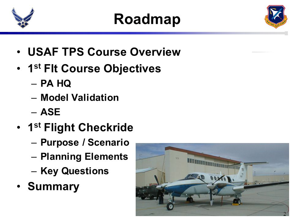 2 Roadmap USAF TPS Course Overview 1 st Flt Course Objectives –PA HQ –Model Validation –ASE 1 st Flight Checkride –Purpose / Scenario –Planning Elemen