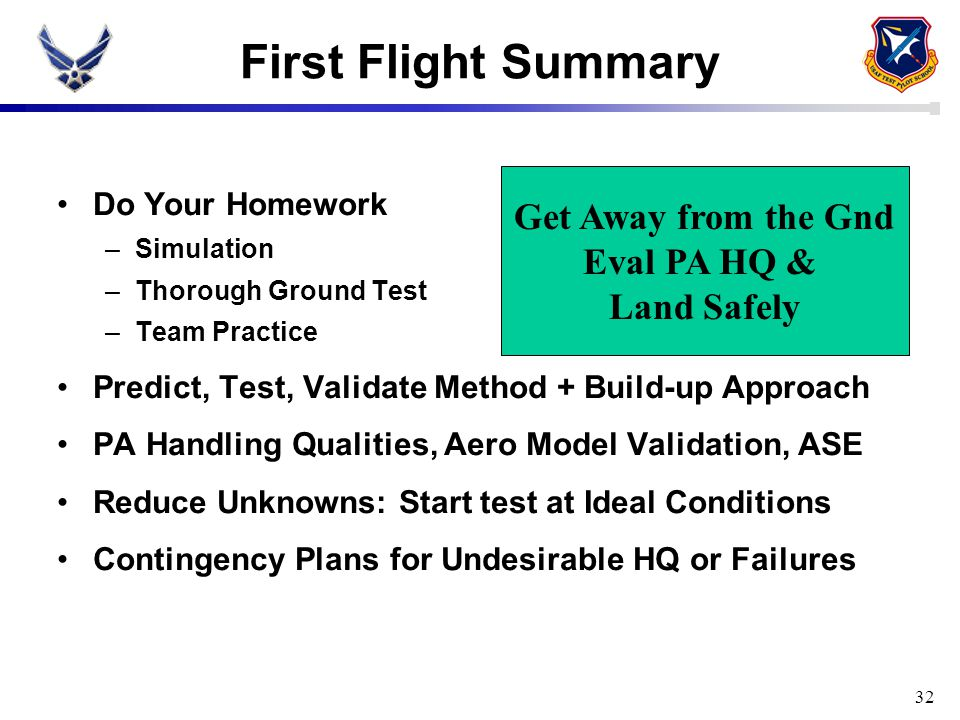 First Flight Summary 32 Do Your Homework –Simulation –Thorough Ground Test –Team Practice Predict, Test, Validate Method + Build-up Approach PA Handli