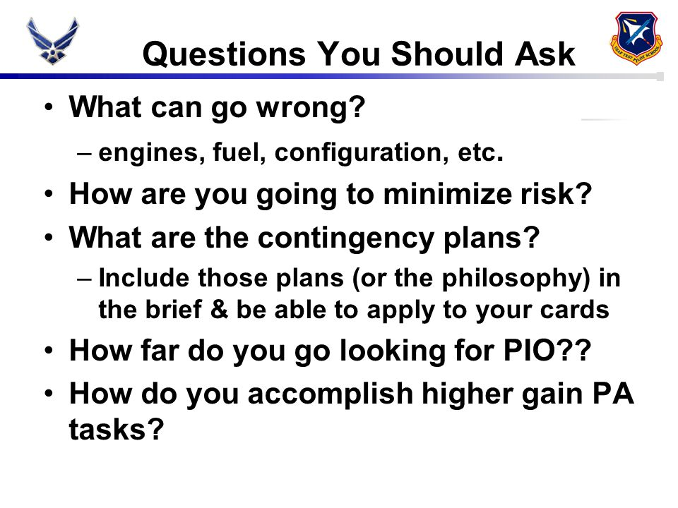 Questions You Should Ask What can go wrong? –engines, fuel, configuration, etc. How are you going to minimize risk? What are the contingency plans? –I