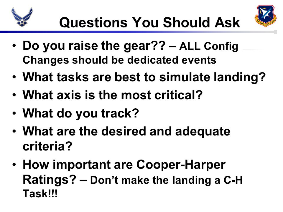 Questions You Should Ask Do you raise the gear?? – ALL Config Changes should be dedicated events What tasks are best to simulate landing? What axis is
