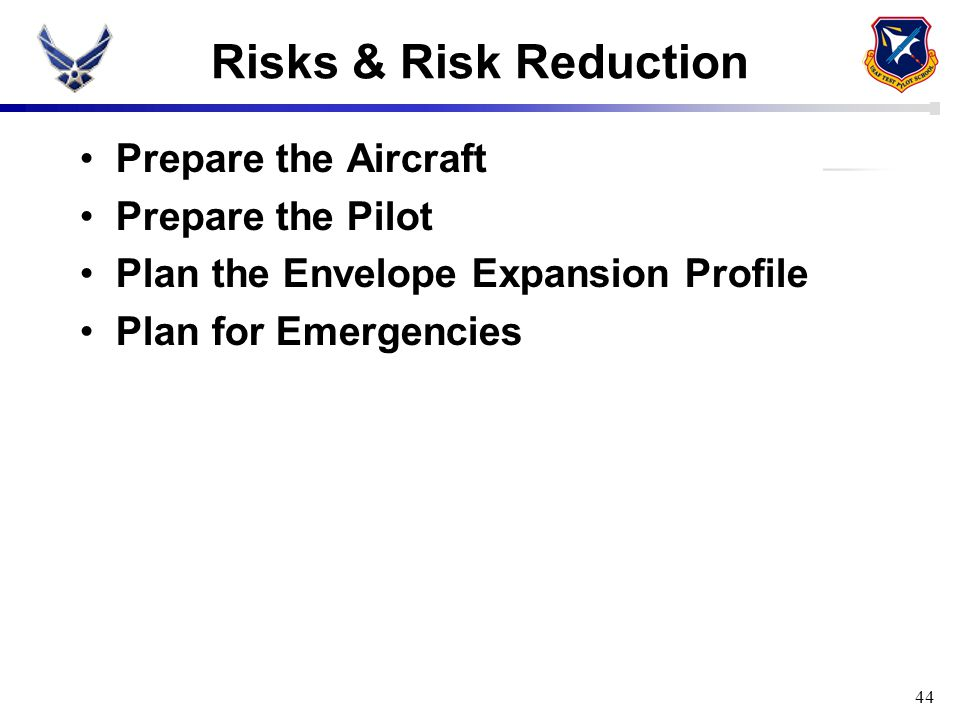 Risks & Risk Reduction Prepare the Aircraft Prepare the Pilot Plan the Envelope Expansion Profile Plan for Emergencies 44