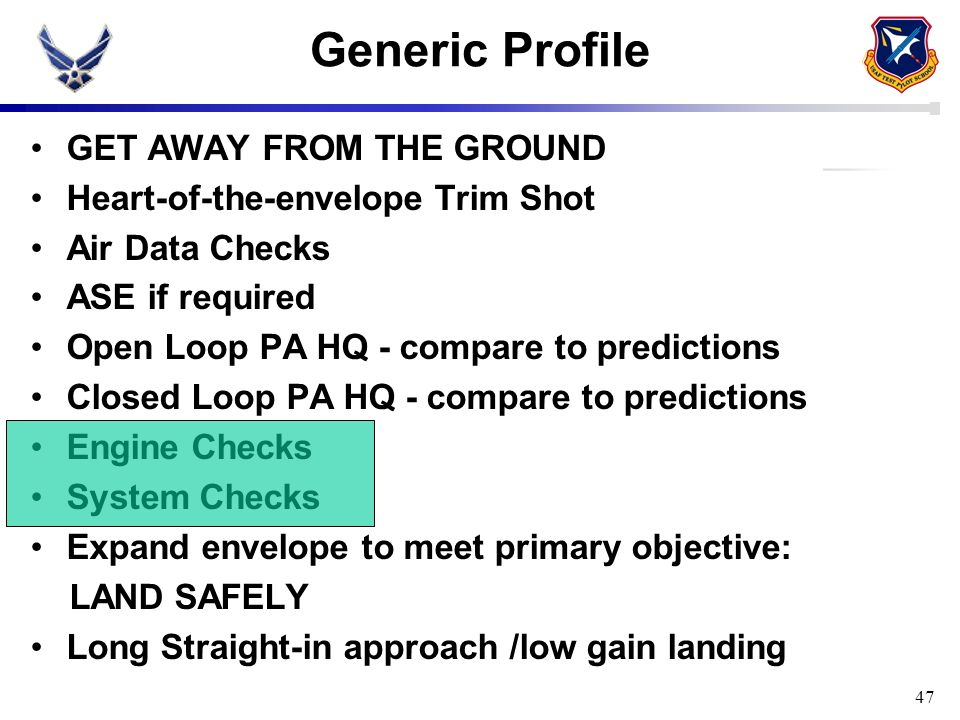 47 Generic Profile GET AWAY FROM THE GROUND Heart-of-the-envelope Trim Shot Air Data Checks ASE if required Open Loop PA HQ - compare to predictions C