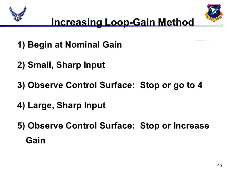 60 Increasing Loop-Gain Method 1) Begin at Nominal Gain 2) Small, Sharp Input 3) Observe Control Surface: Stop or go to 4 4) Large, Sharp Input 5) Obs