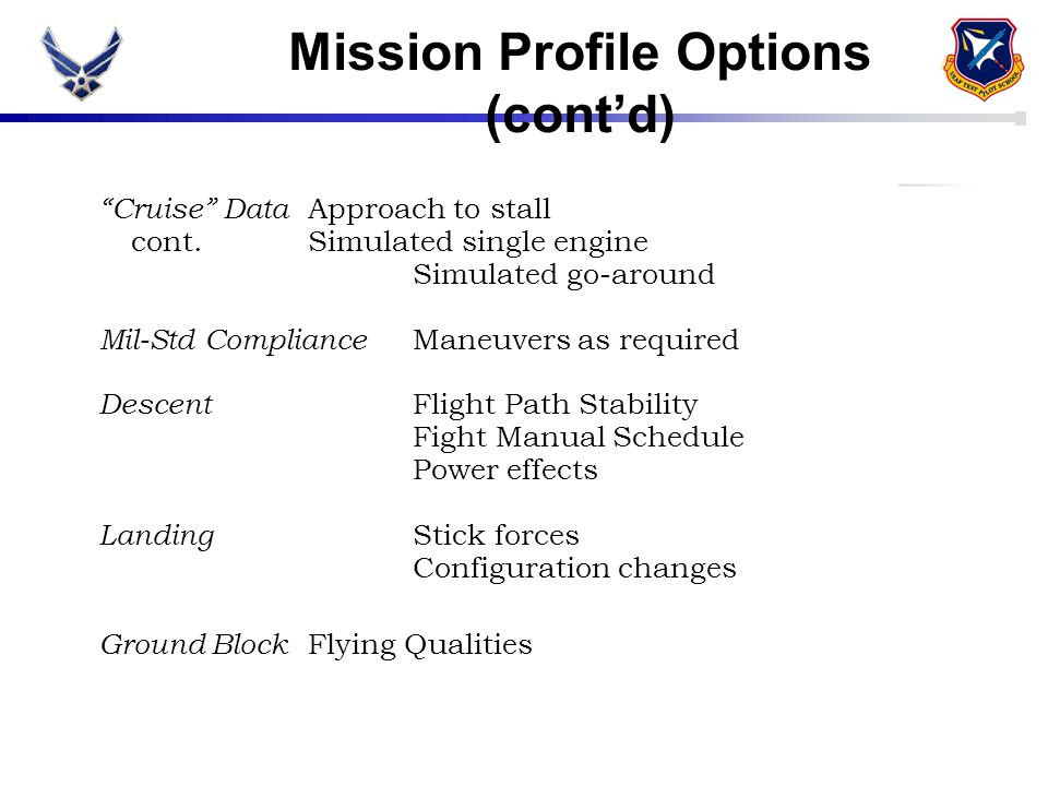 "Mission Profile Options (cont'd) ""Cruise"" Data Approach to stall cont.Simulated single engine Simulated go-around Mil-Std Compliance Maneuvers as requ"