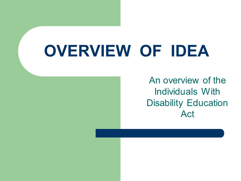 BRIEF HISTORY OF IDEA 1975 Congress enacted the Education for all Handicapped Children Act – ancestor to the Individual Disability Education Act (IDEA) Federal grant money allotted to each state to educate children with disabilities with the condition that states would comply with goals and procedures set forth in the legislation