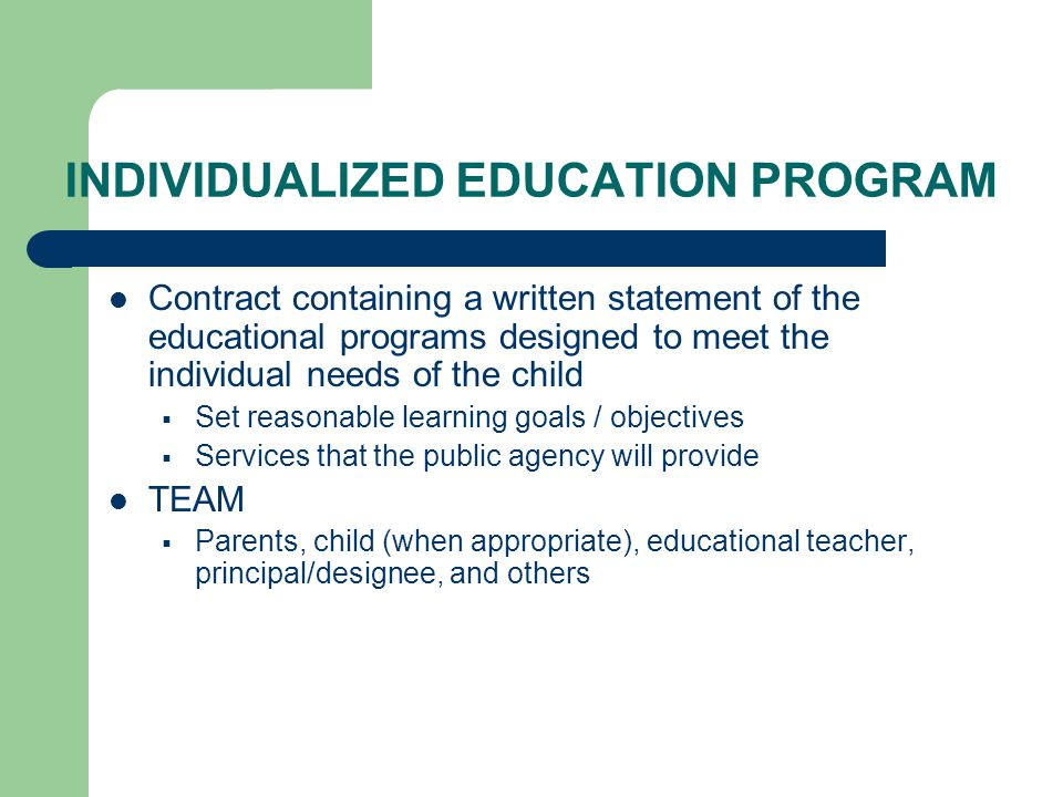 INDIVIDUALIZED EDUCATION PROGRAM Contract containing a written statement of the educational programs designed to meet the individual needs of the child  Set reasonable learning goals / objectives  Services that the public agency will provide TEAM  Parents, child (when appropriate), educational teacher, principal/designee, and others