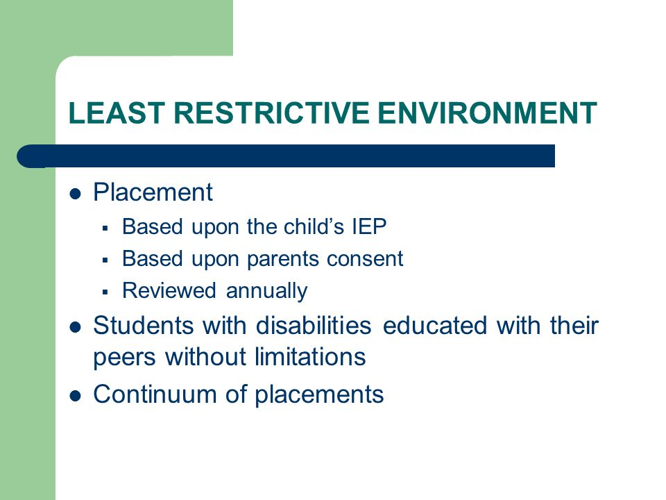 LEAST RESTRICTIVE ENVIRONMENT Placement  Based upon the child's IEP  Based upon parents consent  Reviewed annually Students with disabilities educated with their peers without limitations Continuum of placements