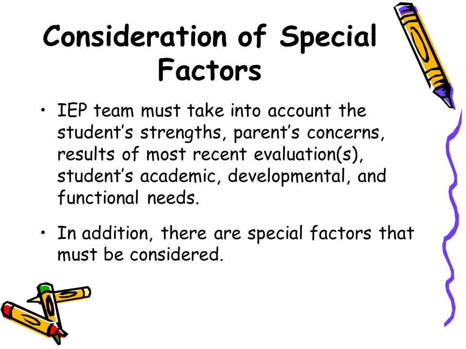 Consideration of Special Factors IEP team must take into account the student's strengths, parent's concerns, results of most recent evaluation(s), student's academic, developmental, and functional needs.
