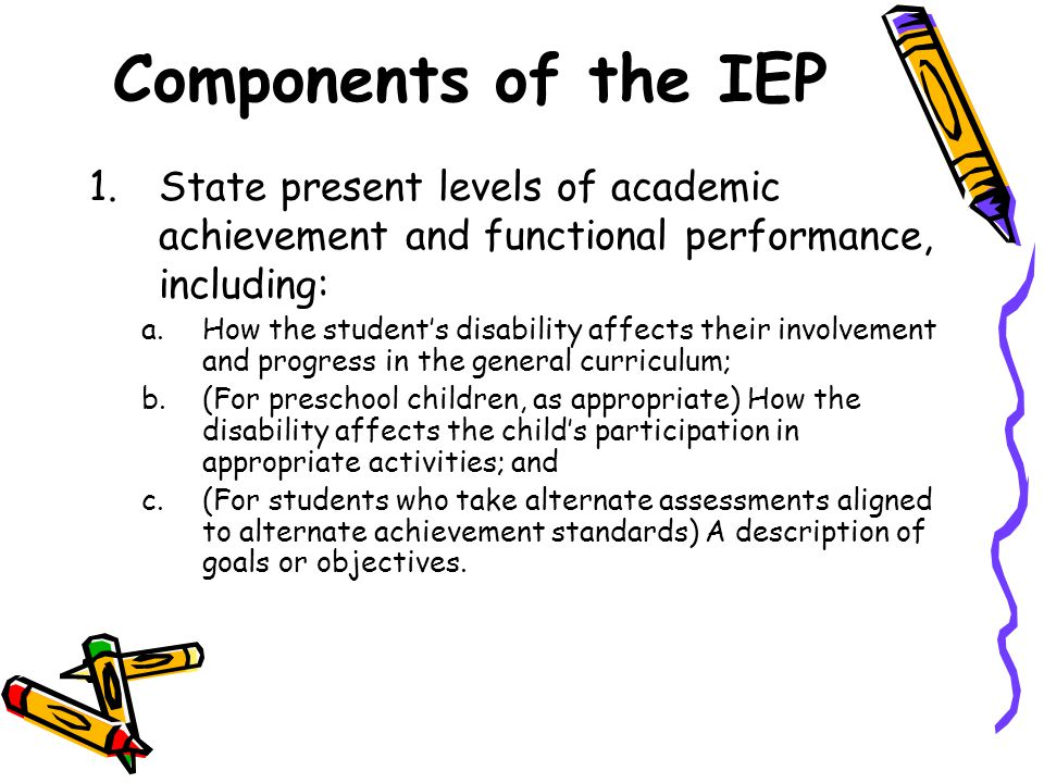 Components of the IEP 1.State present levels of academic achievement and functional performance, including: a.How the student's disability affects their involvement and progress in the general curriculum; b.(For preschool children, as appropriate) How the disability affects the child's participation in appropriate activities; and c.(For students who take alternate assessments aligned to alternate achievement standards) A description of goals or objectives.