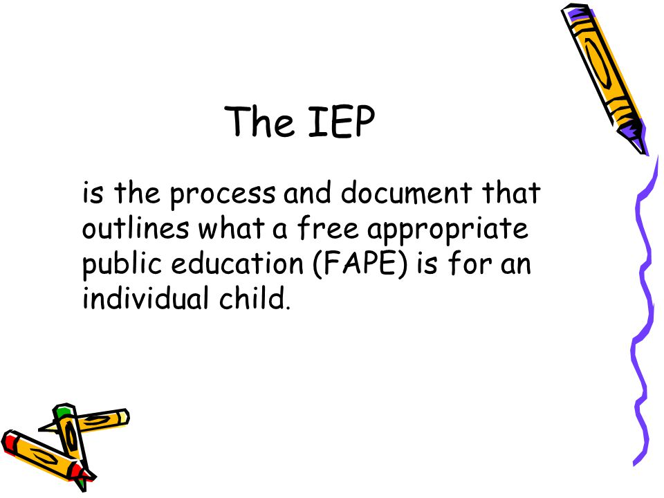 The IEP is the process and document that outlines what a free appropriate public education (FAPE) is for an individual child.