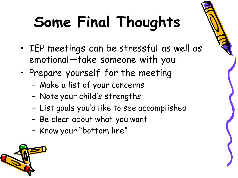 Some Final Thoughts IEP meetings can be stressful as well as emotional—take someone with you Prepare yourself for the meeting –Make a list of your concerns –Note your child's strengths –List goals you'd like to see accomplished –Be clear about what you want –Know your bottom line