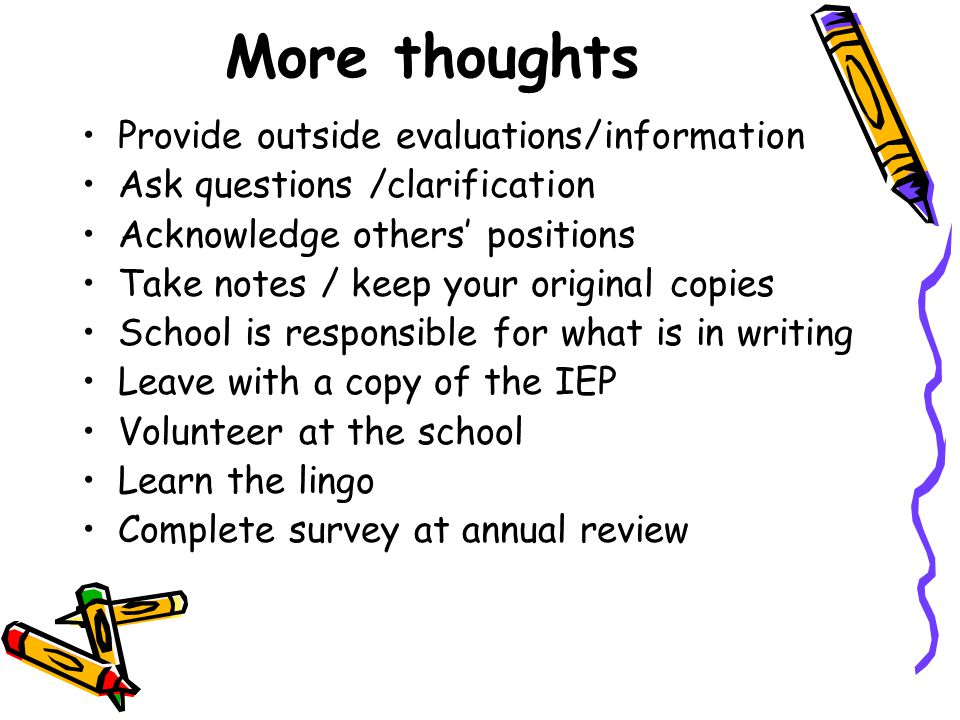 More thoughts Provide outside evaluations/information Ask questions /clarification Acknowledge others' positions Take notes / keep your original copies School is responsible for what is in writing Leave with a copy of the IEP Volunteer at the school Learn the lingo Complete survey at annual review