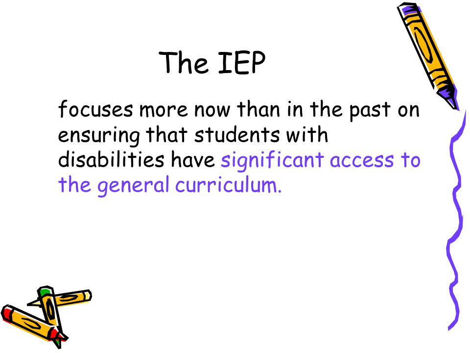 The IEP focuses more now than in the past on ensuring that students with disabilities have significant access to the general curriculum.