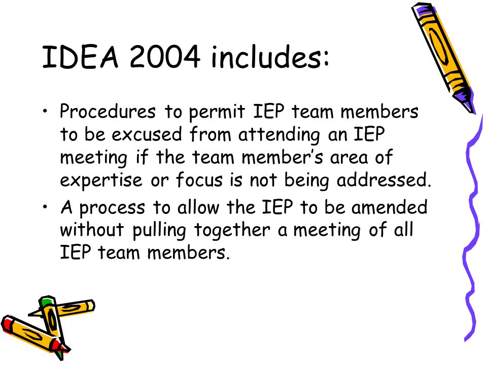 IDEA 2004 includes: Procedures to permit IEP team members to be excused from attending an IEP meeting if the team member's area of expertise or focus is not being addressed.