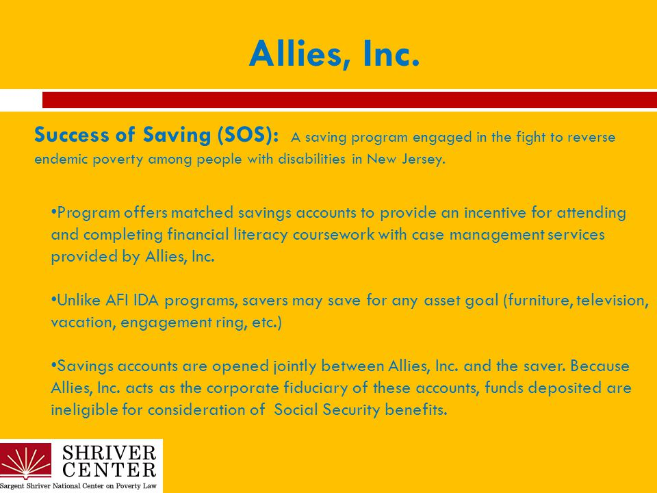 Allies, Inc. Success of Saving (SOS): A saving program engaged in the fight to reverse endemic poverty among people with disabilities in New Jersey. P