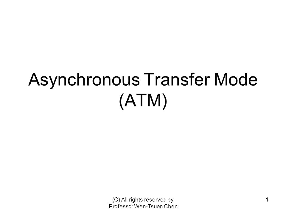 (C) All rights reserved by Professor Wen-Tsuen Chen 1 Asynchronous Transfer Mode (ATM)