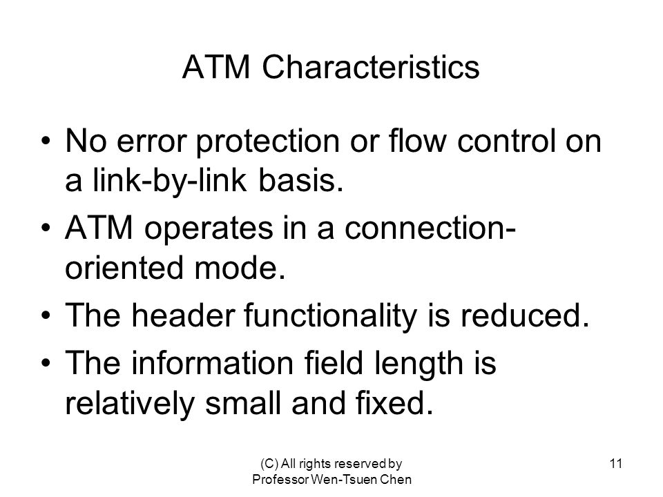 (C) All rights reserved by Professor Wen-Tsuen Chen 11 ATM Characteristics No error protection or flow control on a link-by-link basis.
